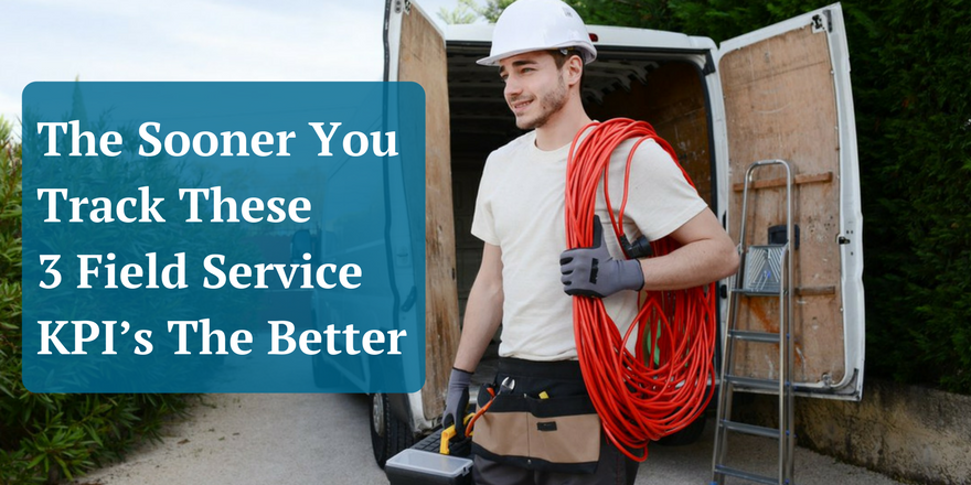 The Sooner You Track These 3 Field Service KPI's The Better