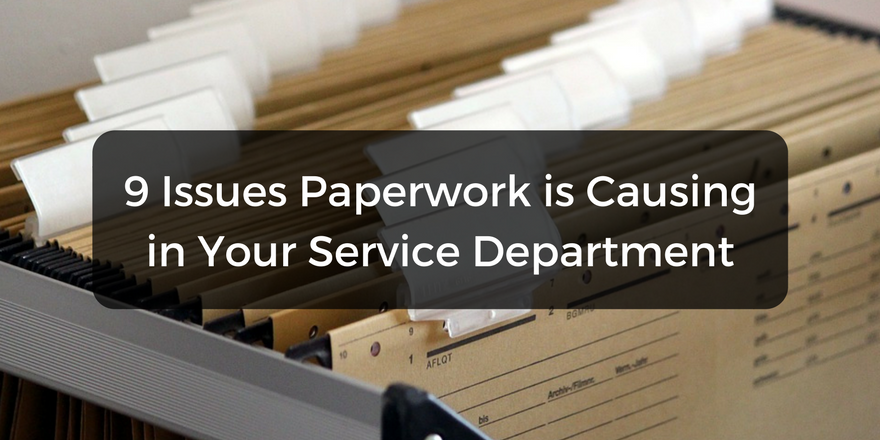 9 Issues Paperwork Is Causing In Your Service Department