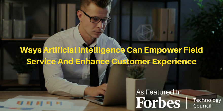Ways Artificial Intelligence Can Empower Field Service And Enhance Customer Experience